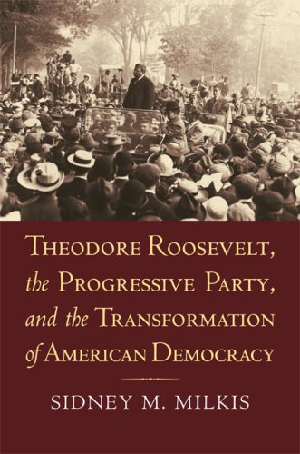 Theodore Roosevelt, the Progressive Party, and the Transformation of American Democracy 9780700616671