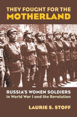 They Fought for the Motherland: Russia's Women Soldiers in World War I and the Revolution 9780700614851