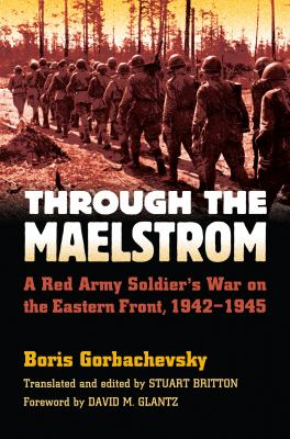 Through the Maelstrom: A Red Army Soldier's War on the Eastern Front, 1942-1945 9780700616053