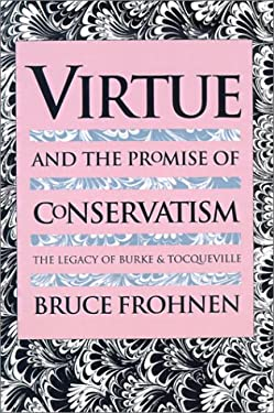 Virtue and the Promise of Conservatism: The Legacy of Burke and Tocqueville 9780700611065