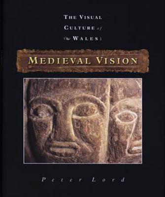 Visual Culture of Wales: Medieval Vision 9780708318010