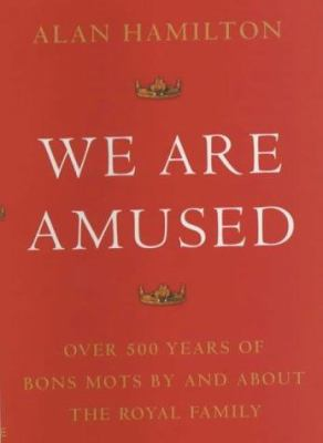 We Are Amused: Over 500 Years of Bons Mots by and about the Royal Family 9780709074441