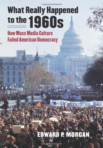What Really Happened to the 1960s: How Mass Media Culture Failed American Democracy 9780700617562