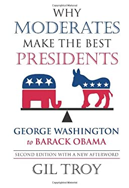 Why Moderates Make the Best Presidents: George Washington to Barack Obama 9780700618835