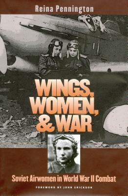 Wings, Women, and War: Soviet Airwomen in World War II Combat 9780700615544