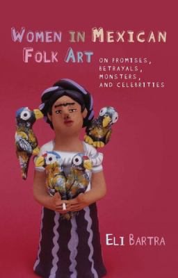 Women in Mexican Folk Art: Of Promises, Betrayals, Monsters, and Celebrities 9780708323472