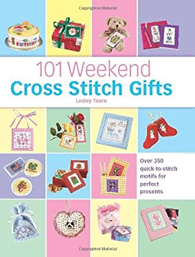 101 Weekend Cross Stitch Gifts: Over 350 Quick-To-Stitch Motifs for Perfect Presents 9780715319451