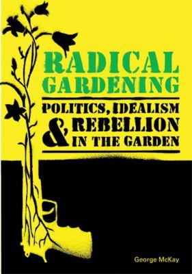 Radical Gardening: Politics, Idealism & Rebellion in the Garden 9780711230309