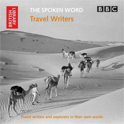 The Spoken Word: Travel Writers: Travel Writers and Explorers in Their Own Words