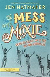 Of Mess and Moxie: Wrangling Delight Out of This Wild and Glorious Life 23829272