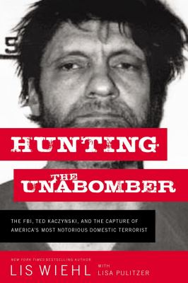 Hunting the Unabomber: The FBI, Ted Kaczynski, and the Capture of Americas Most Notorious Domestic Terrorist