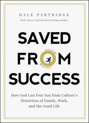 Saved from Success: How God Can Free You from Cultures Distortion of Family, Work, and the Good Life