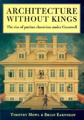 Architecture Without Kings: The Rise of Puritan Classicism Under Cromwell 9780719046797