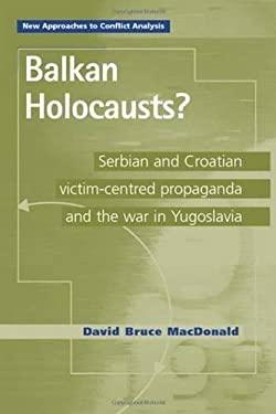 Balkan Holocausts? : Serbian and Croatian Victim Centered Propaganda and the War in Yugoslavia