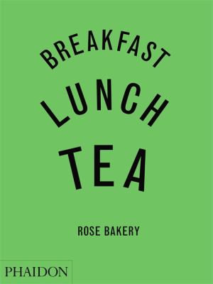 Breakfast, Lunch, Tea: The Many Little Meals of Rose Bakery 9780714844657