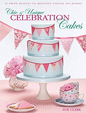 Chic & Unique Celebration Cakes: 30 Fresh New Designs to Brighten Special Occasions 9780715338384