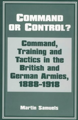 Command or Control?: Command, Training and Tactics in the British and German Armies, 1888-1918 9780714642147