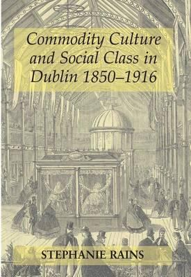 Commodity Culture and Social Class in Dublin 1850-1916 9780716530695
