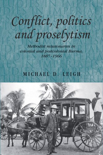 Conflict, Politics and Proselytism: Methodist Missionaries in Colonial and Postcolonial Burma, 1887-1966 9780719085369