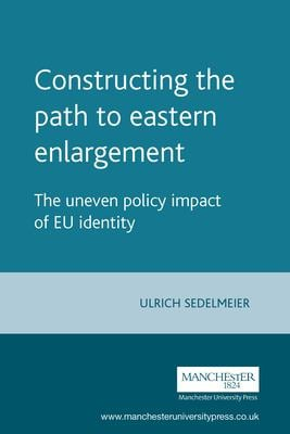 Constructing the Path to Eastern Enlargement: The Uneven Policy Impact of Eu Identity 9780719070082