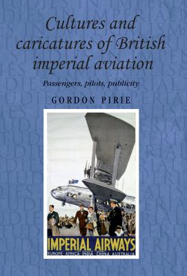 Cultures and Caricatures of British Imperial Aviation: Passengers, Pilots, Publicity 9780719086823