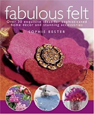 Fabulous Felt: Over 30 Exquisite Ideas for Sophisticated Home Decor and Stunning Accessories 9780715326466