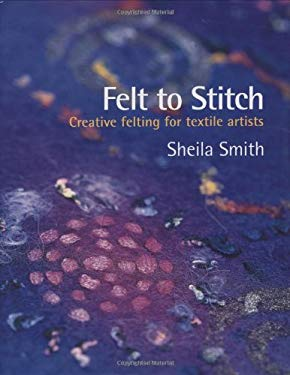 Felt to Stitch: Creative Felting for Textile Artists 9780713490084
