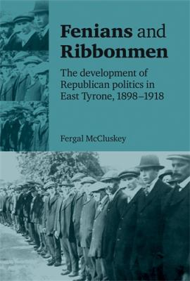Fenians and Ribbonmen: The Development of Republican Politics in East Tyrone, 1898-1918 9780719084713