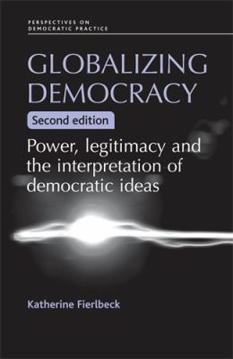 Globalizing Democracy: Power, Legitimacy and the Interpretation of Democratic Ideas 9780719076398
