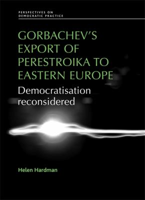 Gorbachev's Export of Perestroika to Eastern Europe: Democratisation Reconsidered 9780719079788