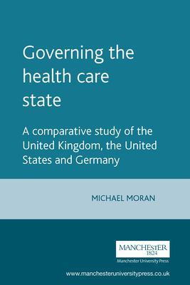 Governing the Health Care State: A Comparative Study of the United Kingdom, the United States and Germany 9780719042973
