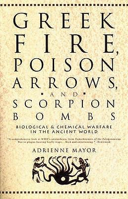 Greek Fire, Poison Arrows & Scorpion Bombs: Biological and Chemical Warfare in the Ancient World. Adrienne Mayor 9780715638521