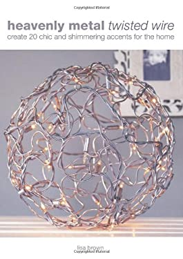 Heavenly Metal Twisted Wire: Create 20 Chic and Shimmering Accents for the Home 9780715327753
