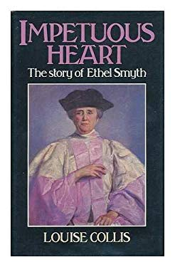 Impetuous Heart: The Story of Ethel Smyth - Collis, Louise