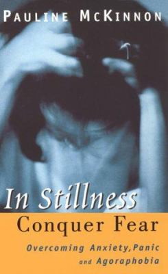 In Stillness Conquer Fear: Overcoming Anxiety, Panic Attack and Agoraphobia - McKinnon, Pauline