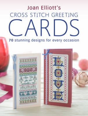 Joan Elliott's Cross Stitch Greeting Cards: 70 Stunning Designs for Every Occasion 9780715332894