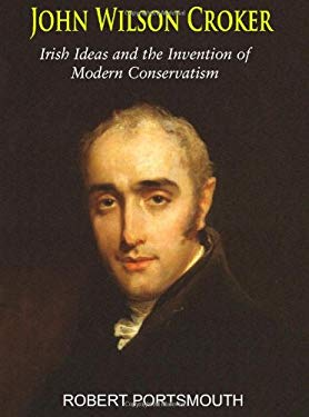 John Wilson Croker: Irish Ideas and the Invention of Modern Conservatism 1800-1835 9780716530718