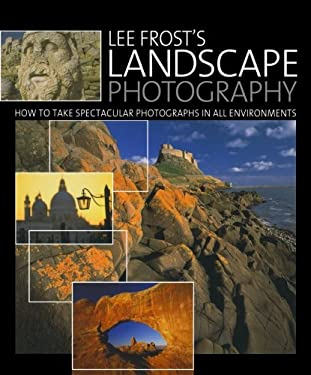 Lee Frost's Landscape Photography: How to Take Spectacular Photographs in All Environments 9780715325643