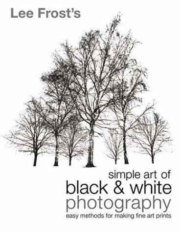 Lee Frost's Simple Art of Black and White Photography: Easy Methods for Making Fine Art Prints 9780715316337
