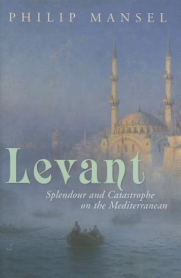 Levant: Splendour and Catastrophe on the Mediterranean 9780719567070