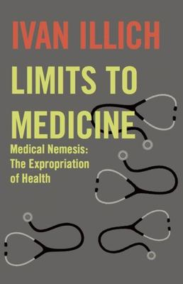Limits to Medicine: Medical Nemesis: The Expropriation of Health 9780714529936