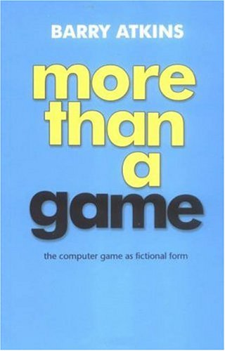 More Than a Game: The Computer Game as Fictional Form 9780719063657