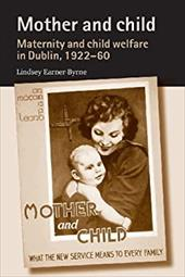 Mother and Child: Maternity and Child Welfare in Dublin, 1922-60 19493776