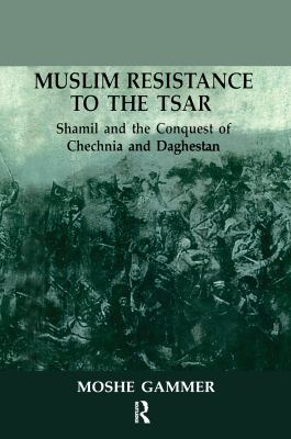 Muslim Resistance to the Tsar: Shamil and the Conquest of Chechnia and Daghestan