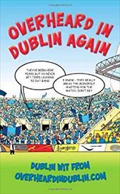 Overheard in Dublin Again: Dublin Wit From Overheardindublin.com 12937185