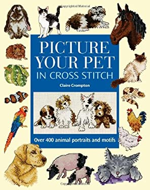 Picture Your Pet in Cross Stitch: Over 400 Animal Portraits and Motifs 9780715320709