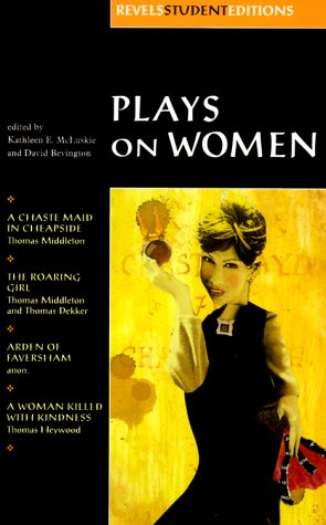 Plays on Women: Anon, Arden of Faversham; Middleton and Dekker, the Roaring Girl; Middleton, a Chaste Maid in Cheapside; Heywood, a Wo