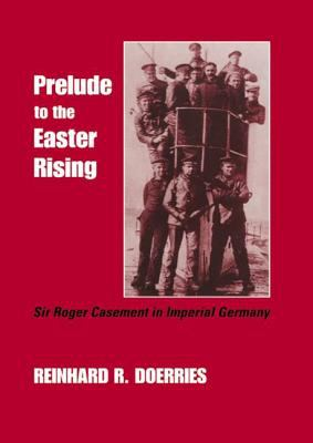 Prelude to the Easter Rising: Sir Roger Casement in Imperial Germ 9780714680705