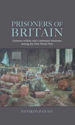 Prisoners of Britain: German Civilian and Combatant Internees During the First World War 9780719078347