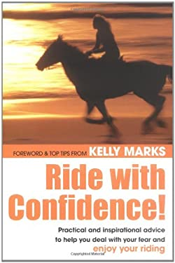 Ride with Confidence!: Practical and Inspirational Advice to Help You Deal with Your Fear and Enjoy Your Riding 9780715318096